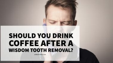 Should You Drink Coffee After A Wisdom Tooth Removal