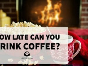 How Late Can You Drink Coffee?