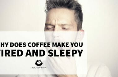 Why Does Coffee Make You Tired And Sleepy